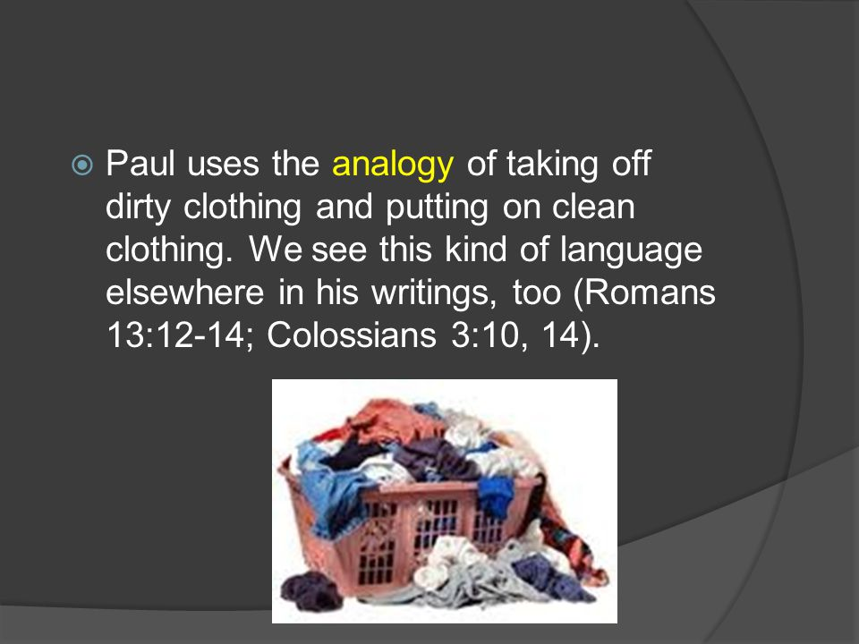  Paul uses the analogy of taking off dirty clothing and putting on clean clothing. We see this kind of language elsewhere in his writings, too (Roman
