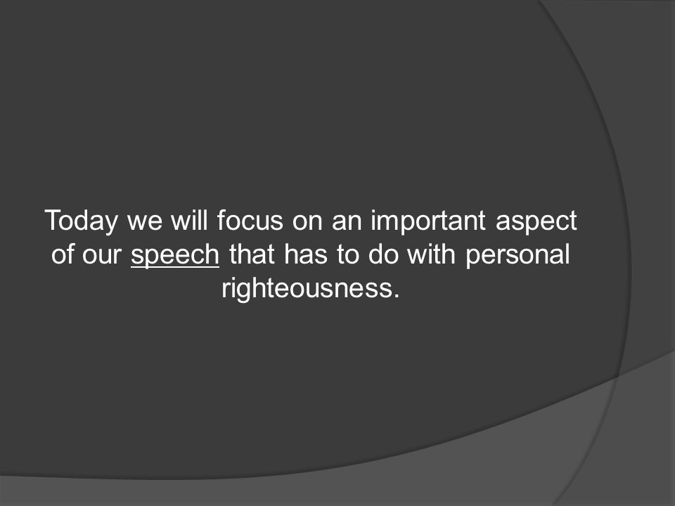 Today we will focus on an important aspect of our speech that has to do with personal righteousness.