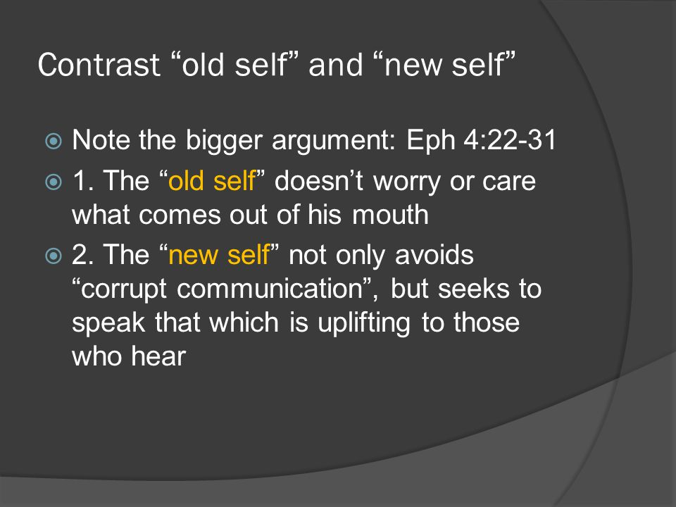 Contrast old self and new self  Note the bigger argument: Eph 4:22-31  1.
