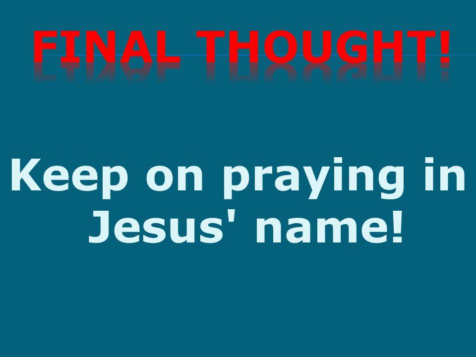 Keep on praying in Jesus' name!