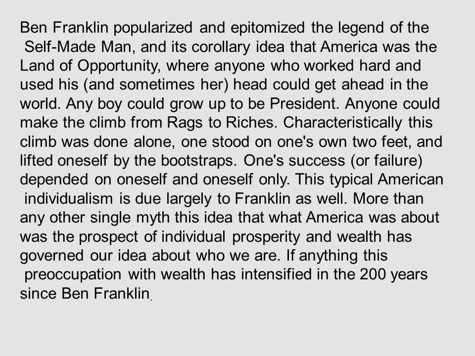 Ben Franklin popularized and epitomized the legend of the Self-Made Man, and its corollary idea that America was the Land of Opportunity, where anyone