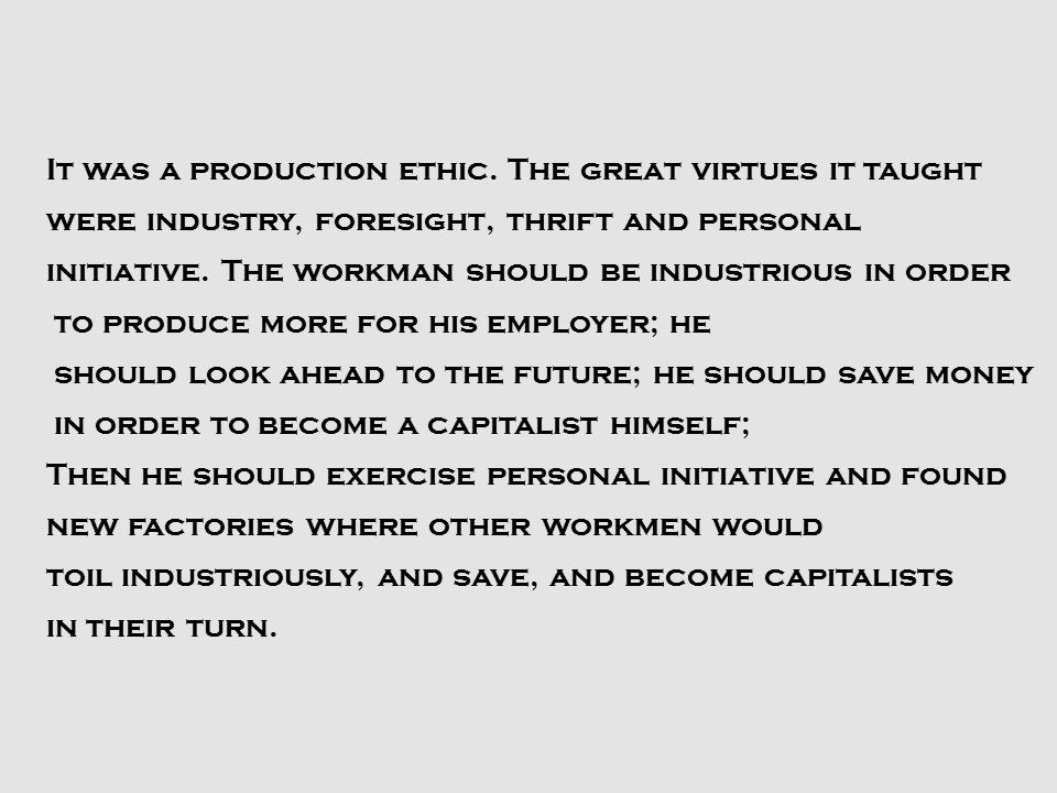 It was a production ethic. The great virtues it taught were industry, foresight, thrift and personal initiative. The workman should be industrious in