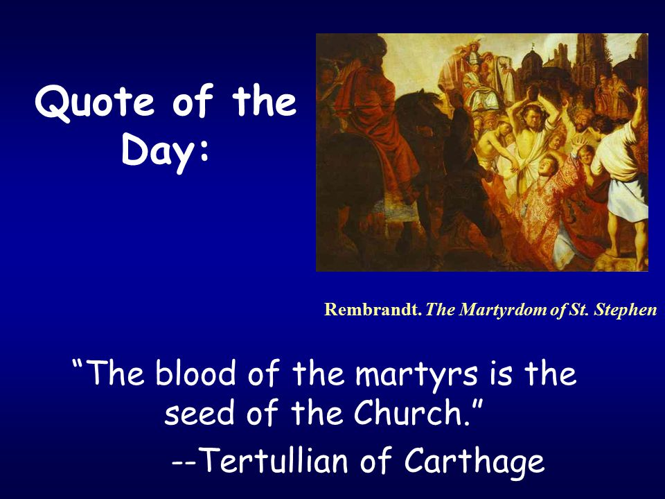 Quote of the Day: The blood of the martyrs is the seed of the Church. --Tertullian of Carthage Rembrandt.