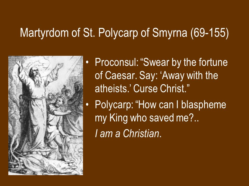 Martyrdom of St.Polycarp of Smyrna (69-155) Proconsul: Swear by the fortune of Caesar.