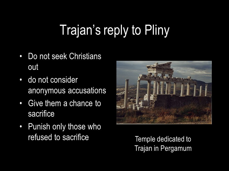 Trajan's reply to Pliny Do not seek Christians out do not consider anonymous accusations Give them a chance to sacrifice Punish only those who refused to sacrifice Temple dedicated to Trajan in Pergamum