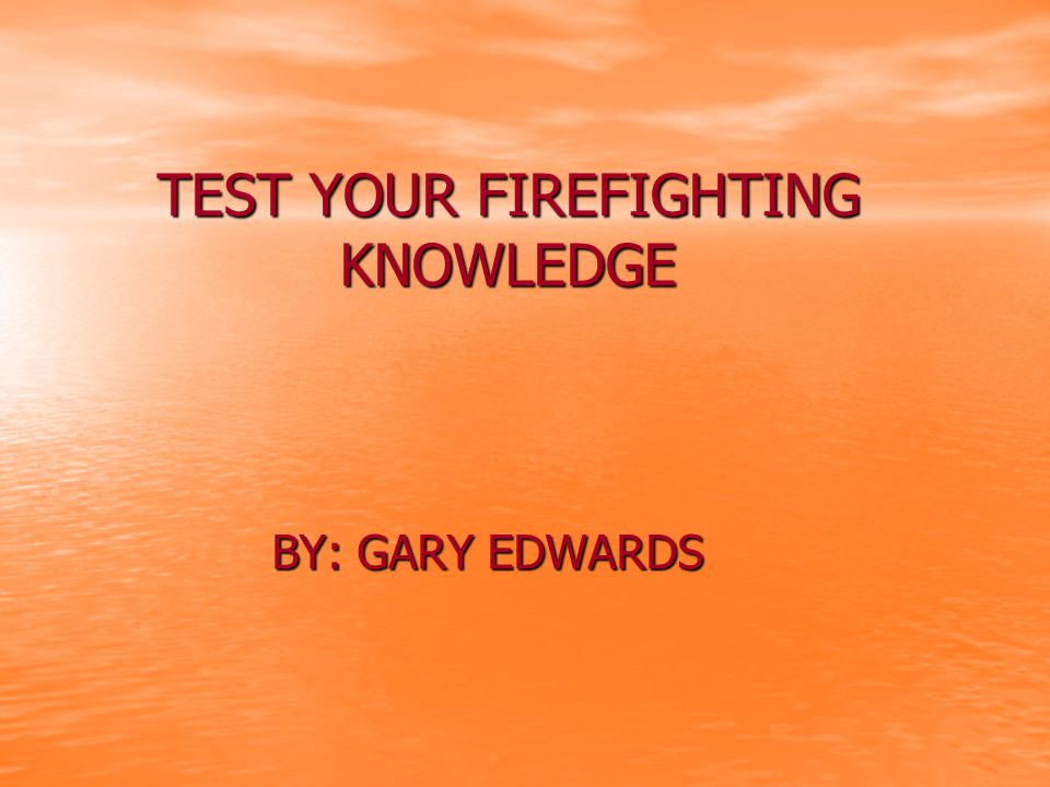 TEST YOUR FIREFIGHTING KNOWLEDGE BY: GARY EDWARDS