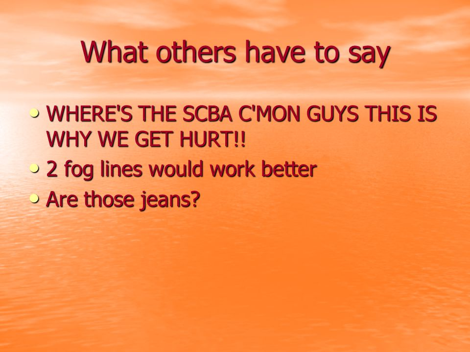 What others have to say WHERE S THE SCBA C MON GUYS THIS IS WHY WE GET HURT!.
