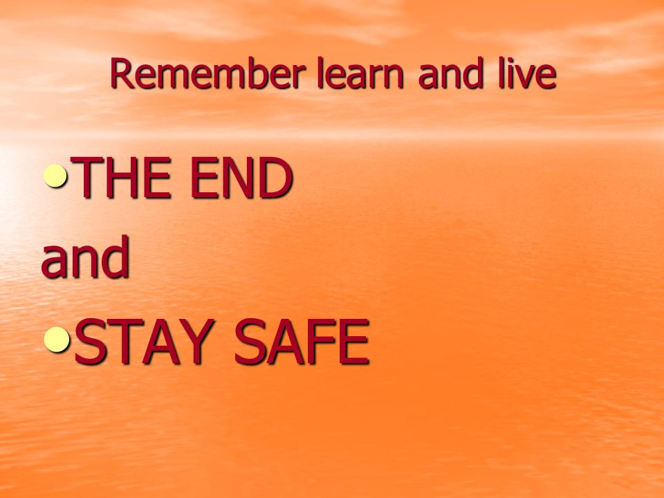 Remember learn and live THE END THE ENDand STAY SAFE STAY SAFE
