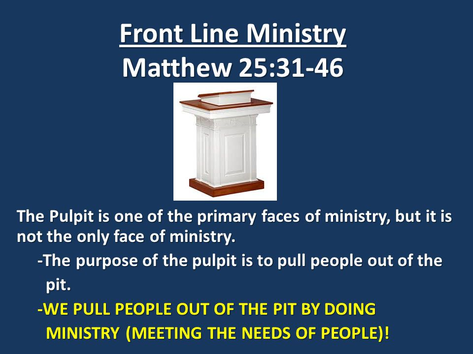Front Line Ministry Matthew 25:31-46 The Pulpit is one of the primary faces of ministry, but it is not the only face of ministry.