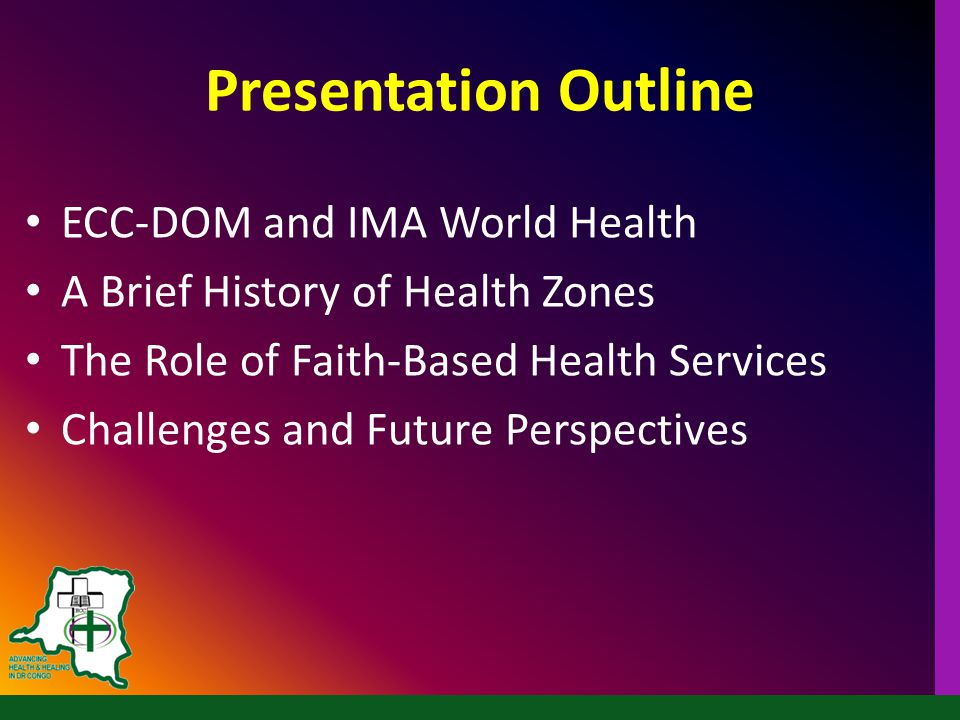 Presentation Outline ECC-DOM and IMA World Health A Brief History of Health Zones The Role of Faith-Based Health Services Challenges and Future Perspectives