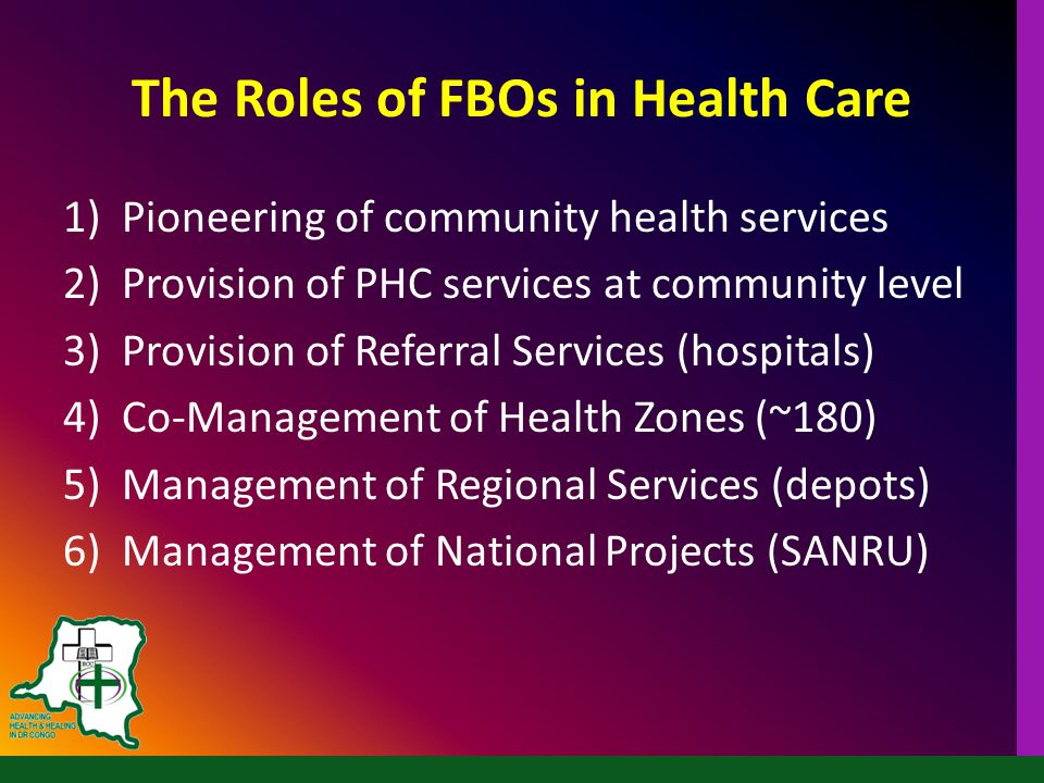 The Roles of FBOs in Health Care 1)Pioneering of community health services 2)Provision of PHC services at community level 3)Provision of Referral Services (hospitals) 4)Co-Management of Health Zones (~180) 5)Management of Regional Services (depots) 6)Management of National Projects (SANRU)