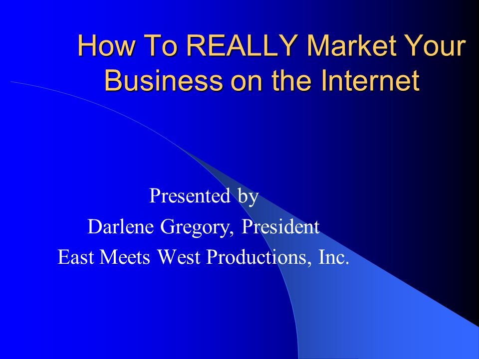 How To REALLY Market Your Business on the Internet Presented by Darlene Gregory, President East Meets West Productions, Inc.