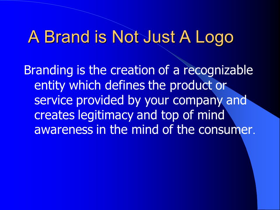 A Brand is Not Just A Logo Branding is the creation of a recognizable entity which defines the product or service provided by your company and creates