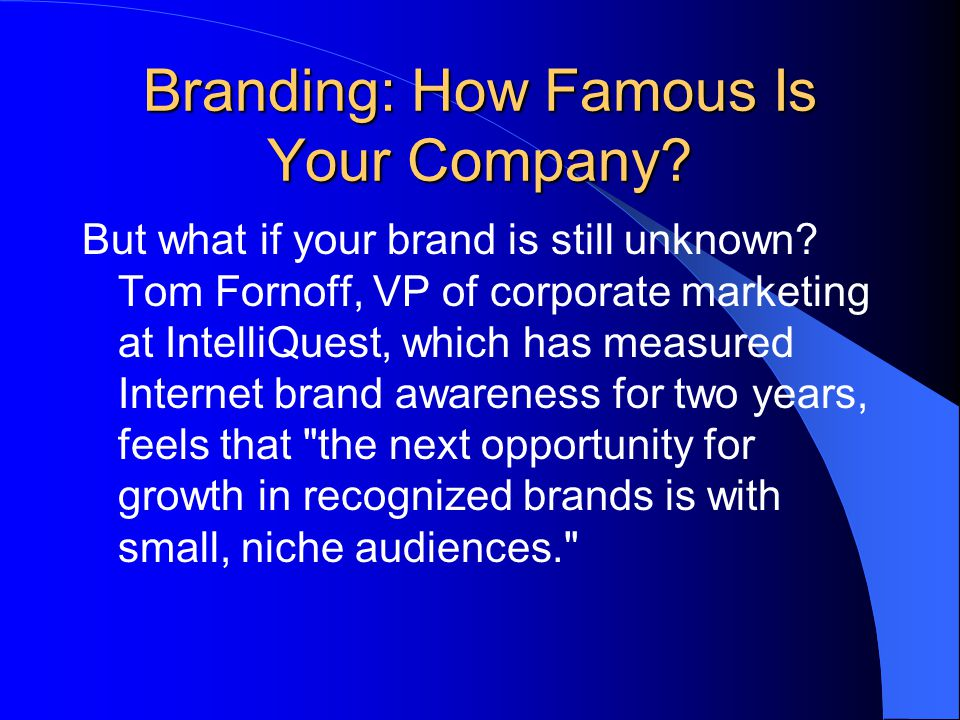 Branding: How Famous Is Your Company? But what if your brand is still unknown? Tom Fornoff, VP of corporate marketing at IntelliQuest, which has measu