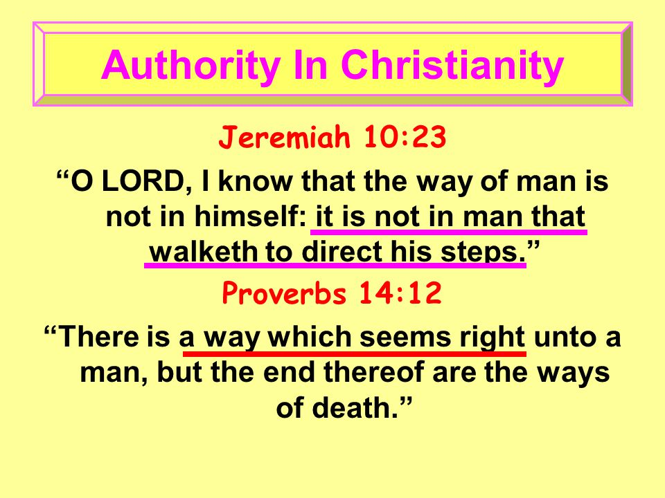 Jeremiah 10:23 O LORD, I know that the way of man is not in himself: it is not in man that walketh to direct his steps. Proverbs 14:12 There is a way which seems right unto a man, but the end thereof are the ways of death. Authority In Christianity
