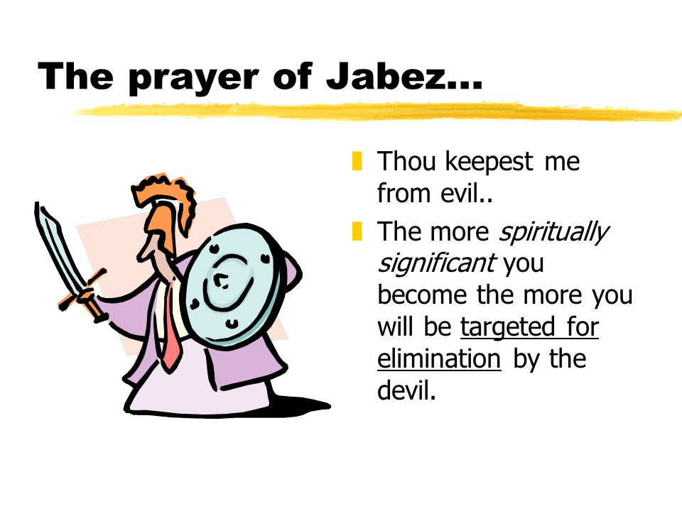 The prayer of Jabez... z Thou keepest me from evil.. z The more spiritually significant you become the more you will be targeted for elimination by th