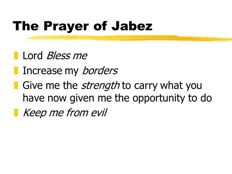 The Prayer of Jabez zLord Bless me zIncrease my borders zGive me the strength to carry what you have now given me the opportunity to do zKeep me from