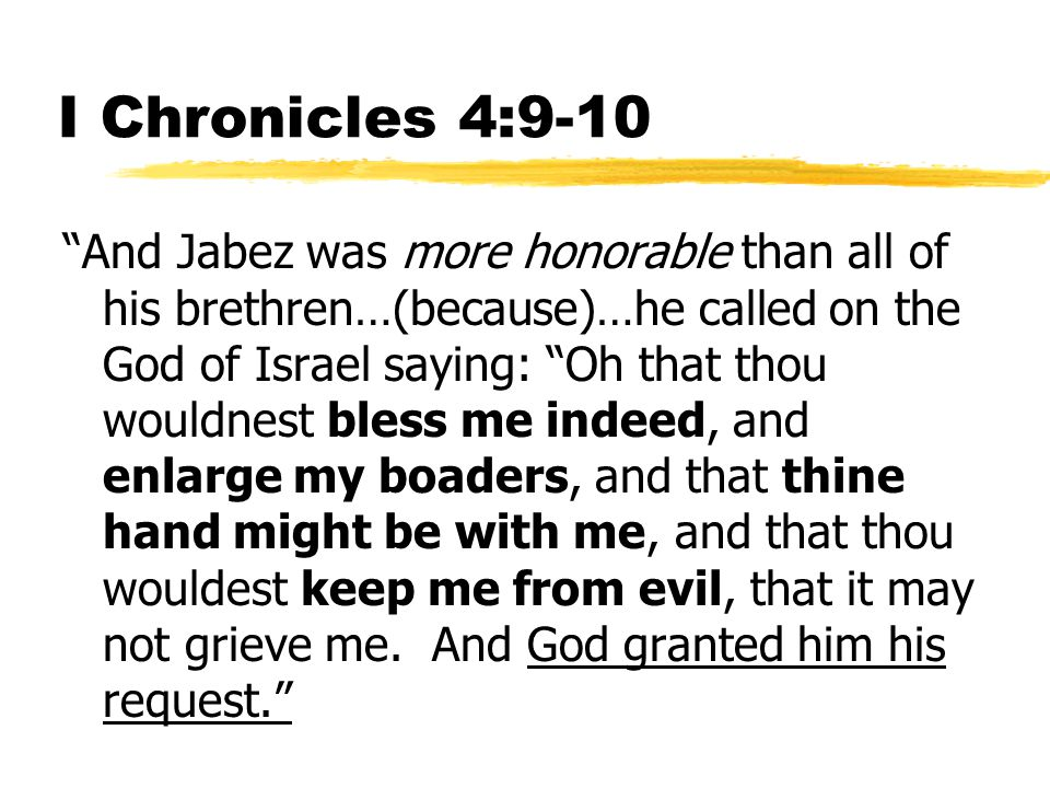 And Jabez was more honorable than all of his brethren…(because)…he called on the God of Israel saying: Oh that thou wouldnest bless me indeed, and enlarge my boaders, and that thine hand might be with me, and that thou wouldest keep me from evil, that it may not grieve me.