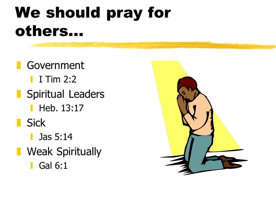 We should pray for others... zGovernment yI Tim 2:2 zSpiritual Leaders yHeb. 13:17 zSick yJas 5:14 zWeak Spiritually yGal 6:1