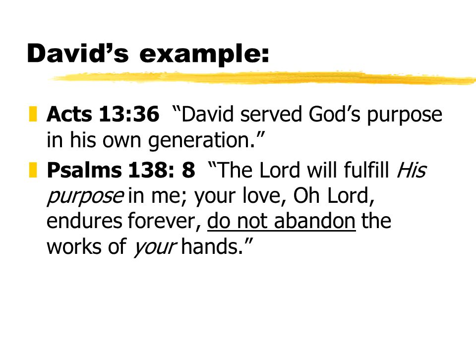 David's example: zActs 13:36 David served God's purpose in his own generation. zPsalms 138: 8 The Lord will fulfill His purpose in me; your love, Oh Lord, endures forever, do not abandon the works of your hands.