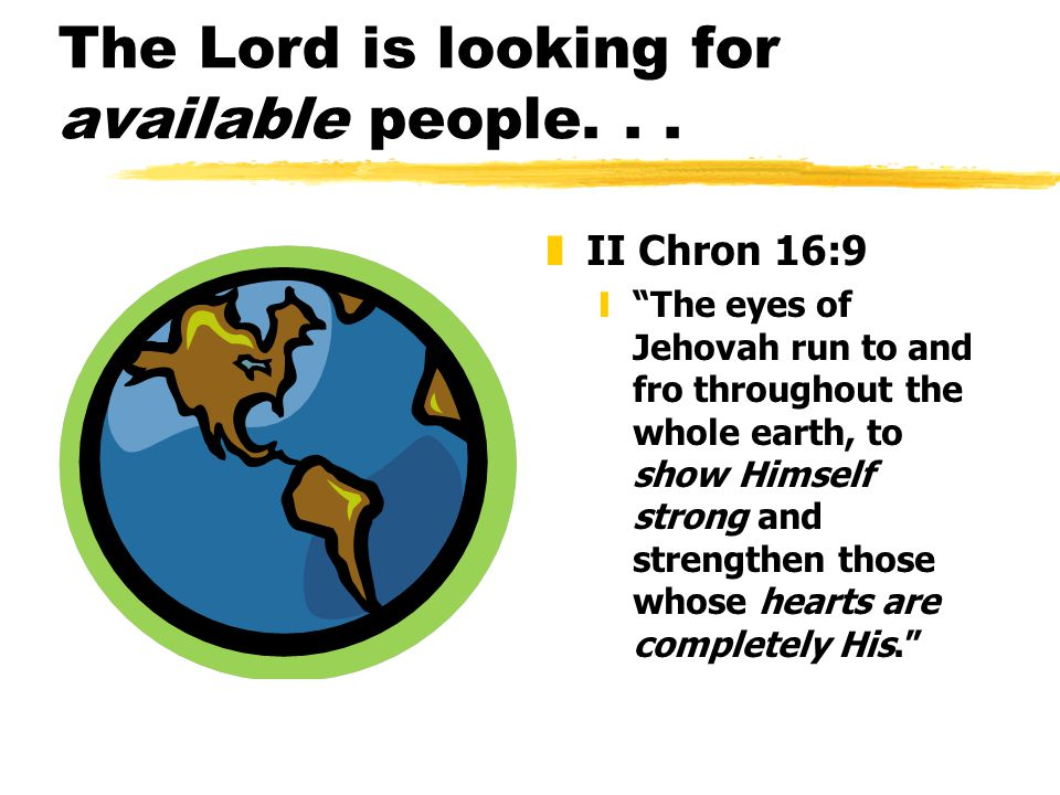 """The Lord is looking for available people... z II Chron 16:9 y""""The eyes of Jehovah run to and fro throughout the whole earth, to show Himself strong an"""