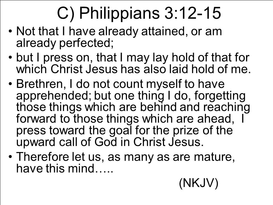 C) Philippians 3:12-15 Not that I have already attained, or am already perfected; but I press on, that I may lay hold of that for which Christ Jesus has also laid hold of me.