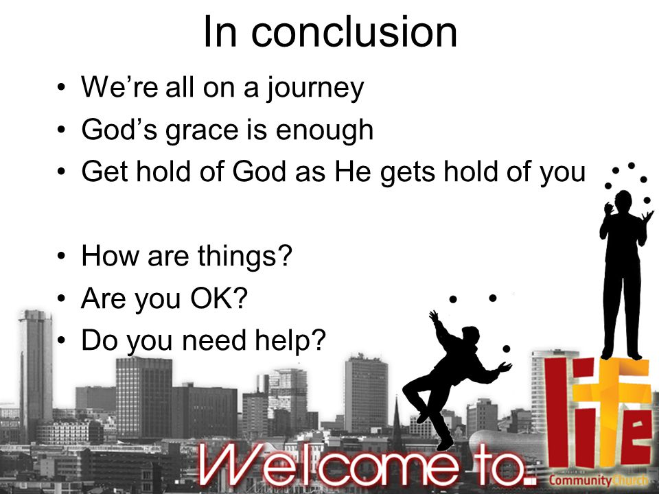 In conclusion We're all on a journey God's grace is enough Get hold of God as He gets hold of you How are things.