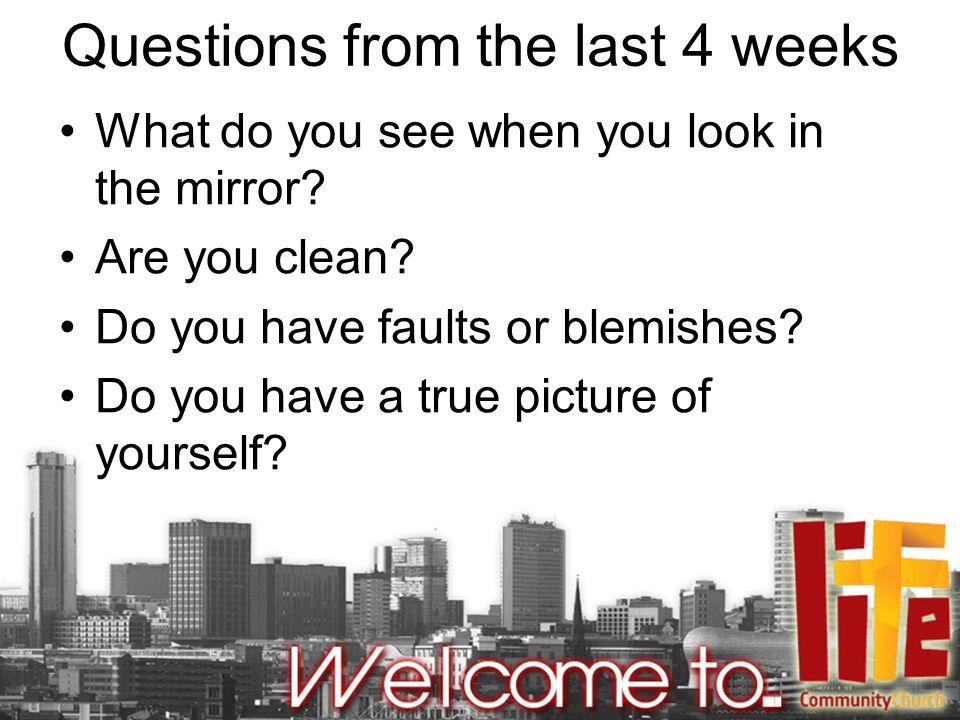 Questions from the last 4 weeks What do you see when you look in the mirror.