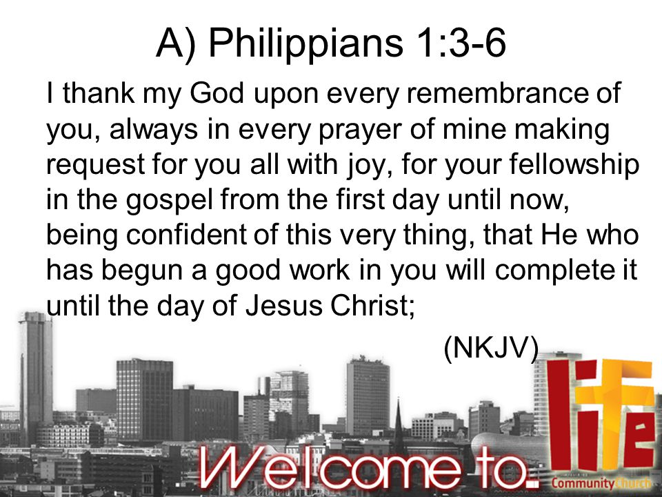 A) Philippians 1:3-6 I thank my God upon every remembrance of you, always in every prayer of mine making request for you all with joy, for your fellowship in the gospel from the first day until now, being confident of this very thing, that He who has begun a good work in you will complete it until the day of Jesus Christ; (NKJV)