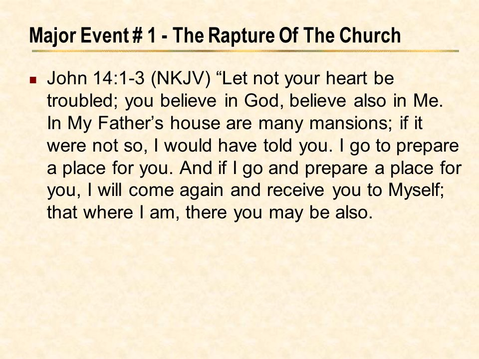 "Major Event # 1 - The Rapture Of The Church John 14:1-3 (NKJV) ""Let not your heart be troubled; you believe in God, believe also in Me. In My Father's"