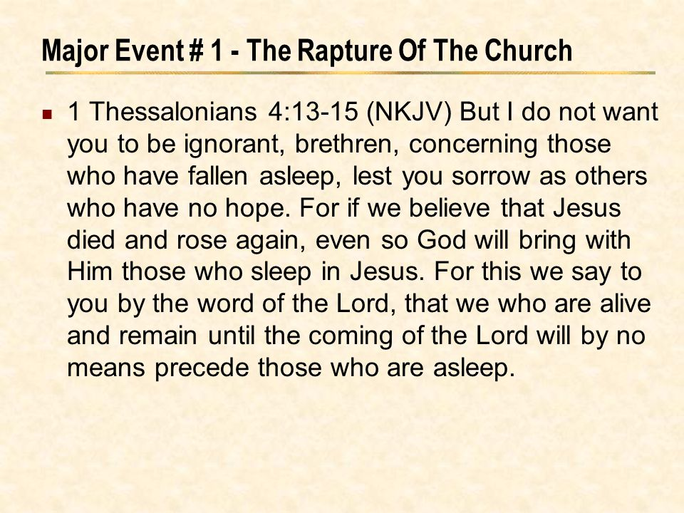 Major Event # 1 - The Rapture Of The Church 1 Thessalonians 4:13-15 (NKJV) But I do not want you to be ignorant, brethren, concerning those who have f