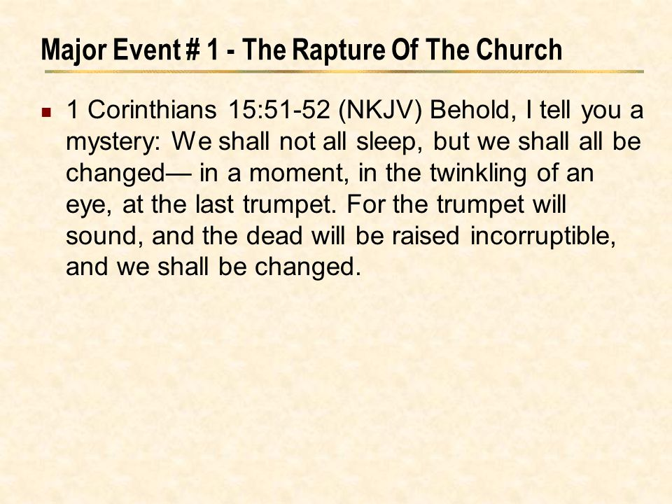 Major Event # 1 - The Rapture Of The Church 1 Corinthians 15:51-52 (NKJV) Behold, I tell you a mystery: We shall not all sleep, but we shall all be ch