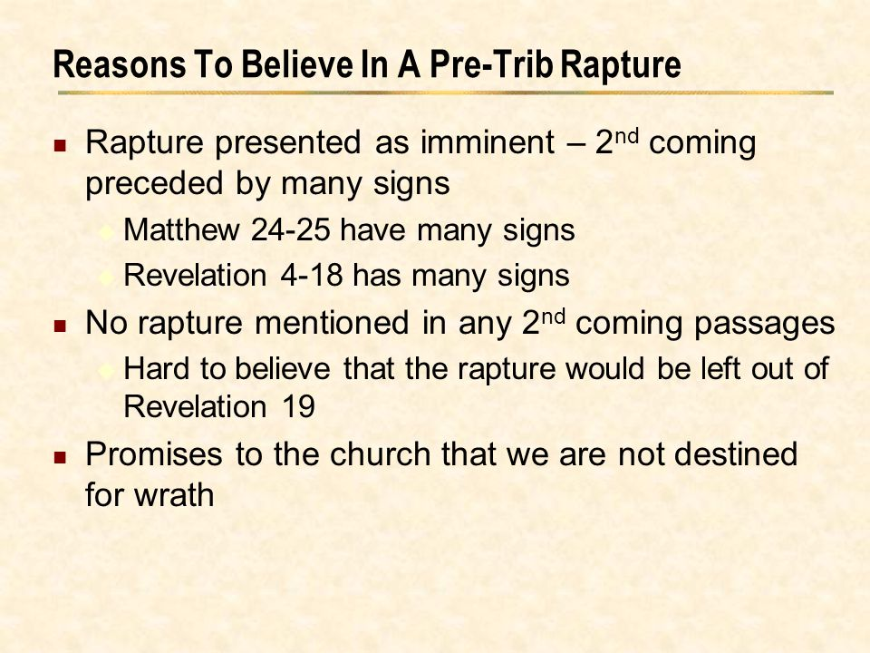 Reasons To Believe In A Pre-Trib Rapture Rapture presented as imminent – 2 nd coming preceded by many signs  Matthew 24-25 have many signs  Revelati