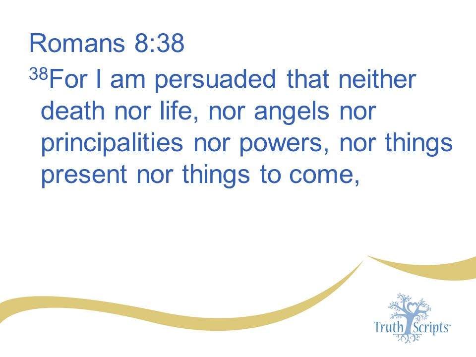 Romans 8:38 38 For I am persuaded that neither death nor life, nor angels nor principalities nor powers, nor things present nor things to come,