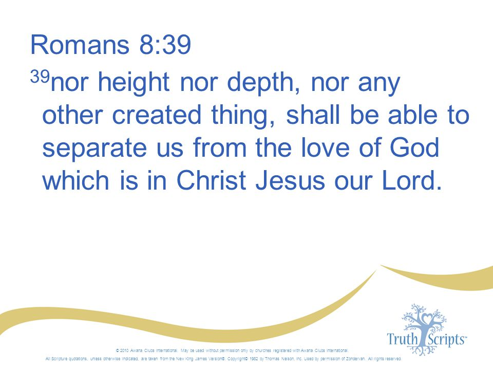 Romans 8:39 39 nor height nor depth, nor any other created thing, shall be able to separate us from the love of God which is in Christ Jesus our Lord.