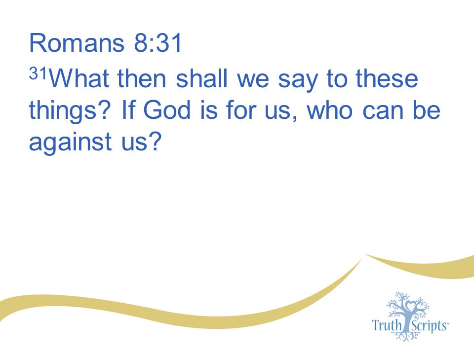 Romans 8:31 31 What then shall we say to these things? If God is for us, who can be against us?