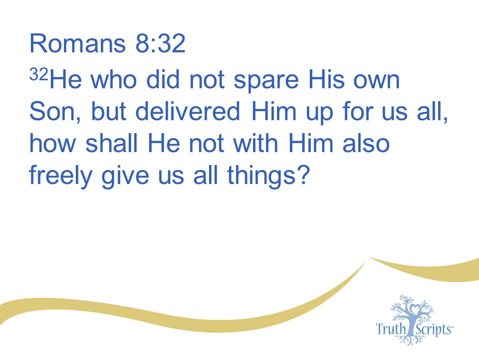 Romans 8:32 32 He who did not spare His own Son, but delivered Him up for us all, how shall He not with Him also freely give us all things?