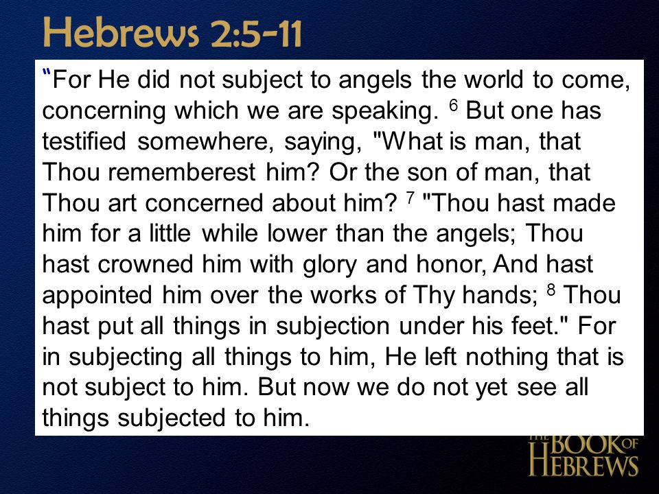 "Hebrews 2:5-11 "" For He did not subject to angels the world to come, concerning which we are speaking. 6 But one has testified somewhere, saying,"