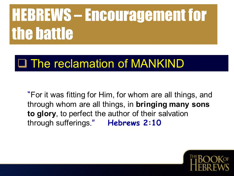 "HEBREWS – Encouragement for the battle  The reclamation of MANKIND "" For it was fitting for Him, for whom are all things, and through whom are all th"