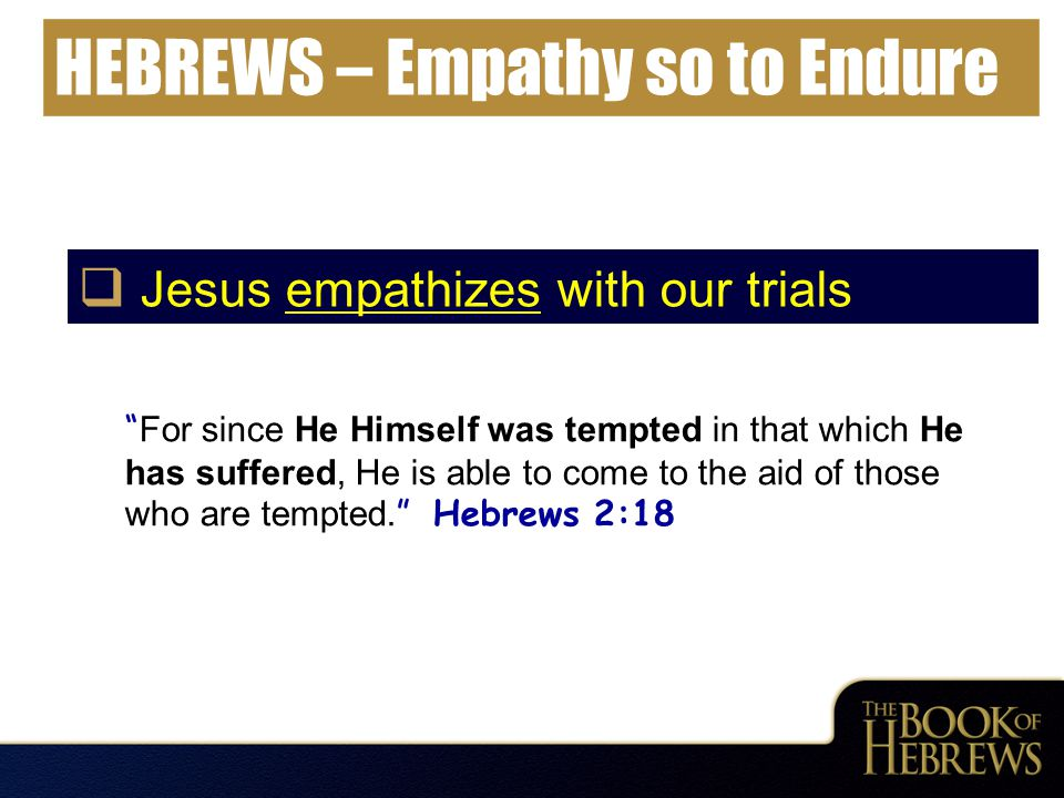 "HEBREWS – Empathy so to Endure  Jesus empathizes with our trials "" For since He Himself was tempted in that which He has suffered, He is able to come"