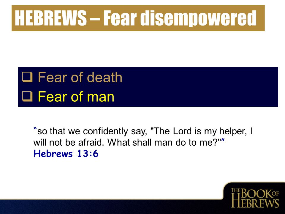 "HEBREWS – Fear disempowered  Fear of death  Fear of man "" so that we confidently say,"