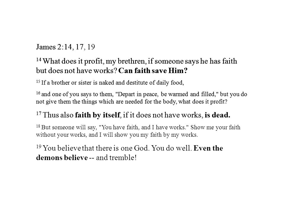 James 2:14, 17, 19 14 What does it profit, my brethren, if someone says he has faith but does not have works.