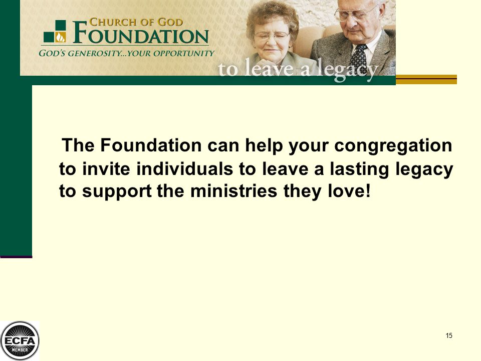15 The Foundation can help your congregation to invite individuals to leave a lasting legacy to support the ministries they love!