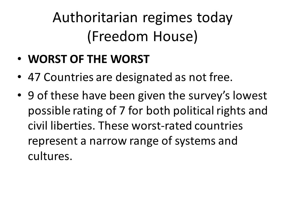 Authoritarian regimes today (Freedom House) WORST OF THE WORST 47 Countries are designated as not free.