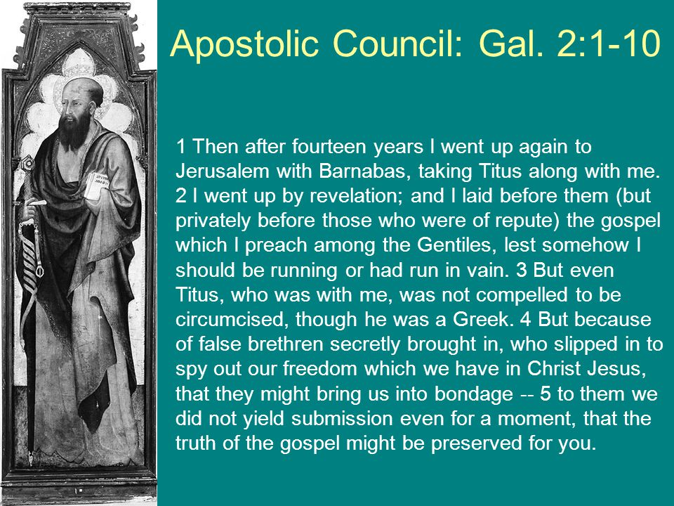 Apostolic Council: Gal. 2:1-10 1 Then after fourteen years I went up again to Jerusalem with Barnabas, taking Titus along with me. 2 I went up by reve
