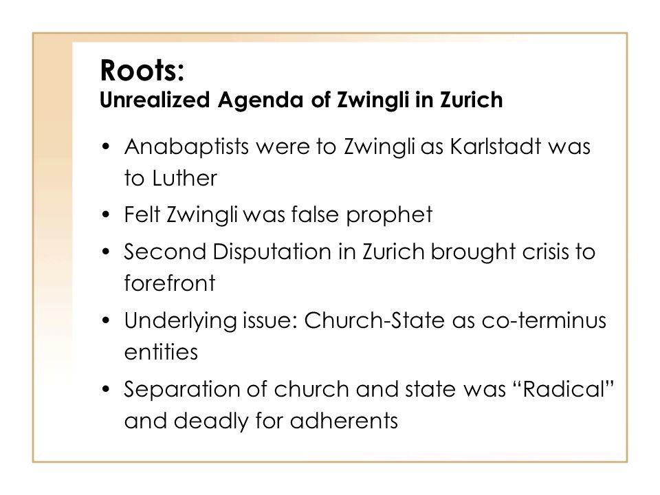 Anabaptists were to Zwingli as Karlstadt was to Luther Felt Zwingli was false prophet Second Disputation in Zurich brought crisis to forefront Underlying issue: Church-State as co-terminus entities Separation of church and state was Radical and deadly for adherents Roots: Unrealized Agenda of Zwingli in Zurich