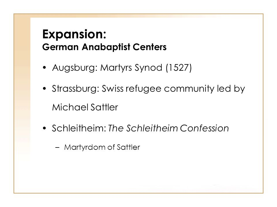 Augsburg: Martyrs Synod (1527) Strassburg: Swiss refugee community led by Michael Sattler Schleitheim: The Schleitheim Confession –Martyrdom of Sattler Expansion: German Anabaptist Centers
