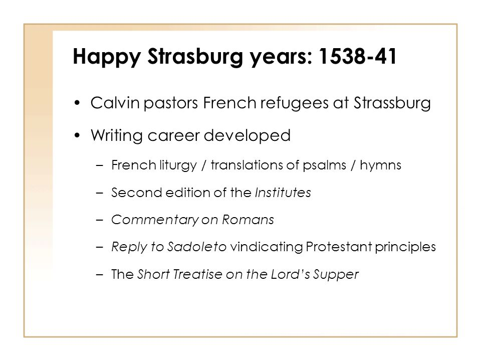 Happy Strasburg years: 1538-41 Calvin pastors French refugees at Strassburg Writing career developed –French liturgy / translations of psalms / hymns –Second edition of the Institutes –Commentary on Romans –Reply to Sadoleto vindicating Protestant principles –The Short Treatise on the Lord's Supper