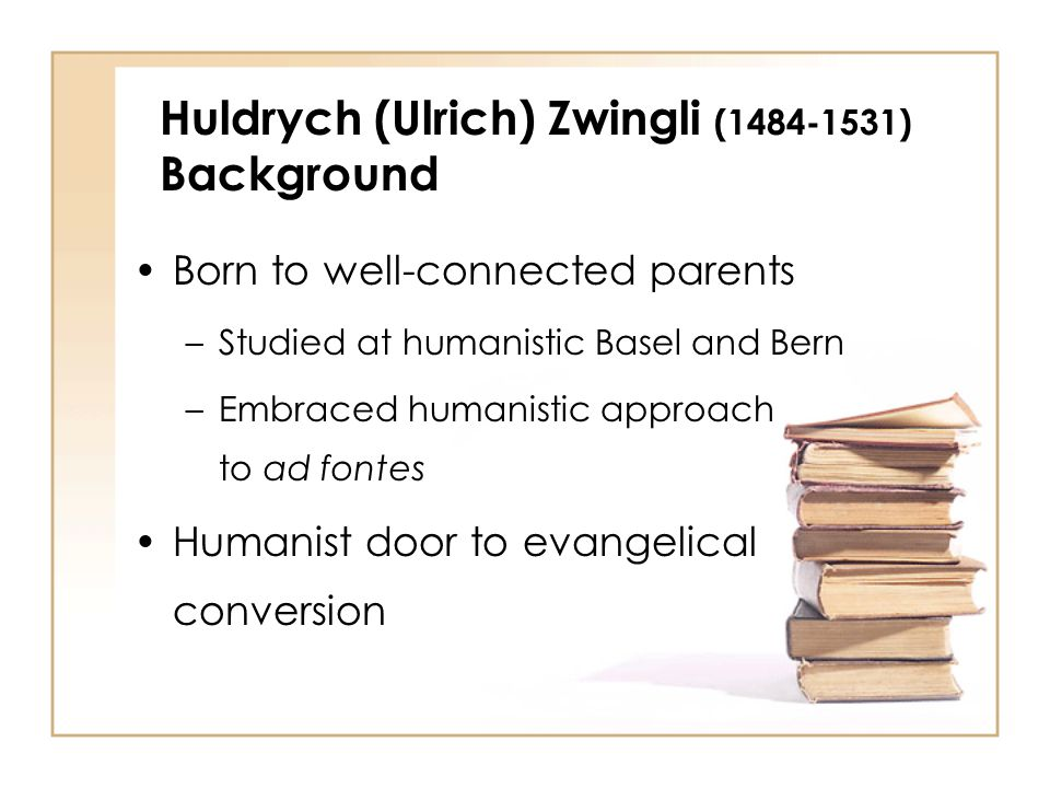 Born to well-connected parents –Studied at humanistic Basel and Bern –Embraced humanistic approach to ad fontes Humanist door to evangelical conversion Huldrych (Ulrich) Zwingli (1484-1531) Background