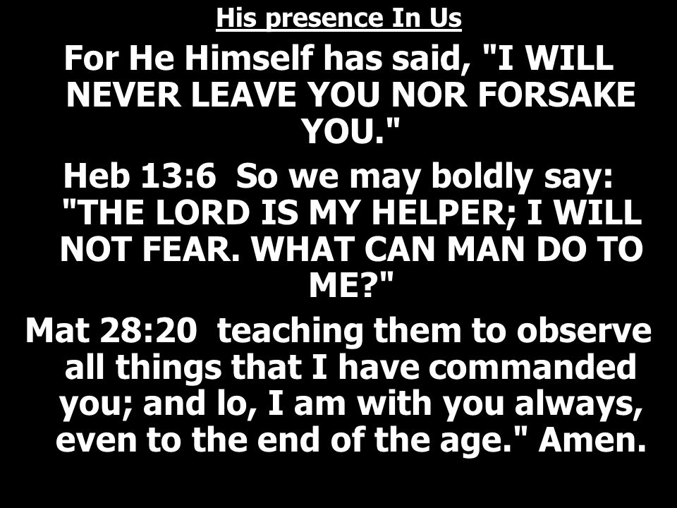 His presence In Us For He Himself has said, I WILL NEVER LEAVE YOU NOR FORSAKE YOU. Heb 13:6 So we may boldly say: THE LORD IS MY HELPER; I WILL NOT FEAR.